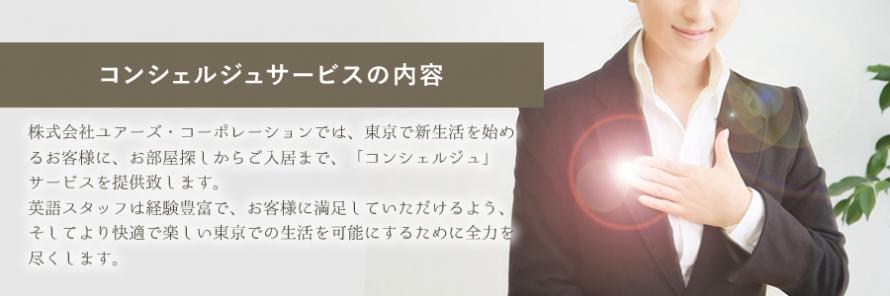 [コンシェルジュサービスの内容]株式会社ユアーズ・コーポレーションでは、東京で新生活を始めるお客様に、お部屋探しからご入居まで、「コンシェルジュ」サービスを提供致します。英語スタッフは経験豊富で、お客様に満足していただけるよう、そしてより快適で楽しい東京での生活を可能にするために全力を尽くします。